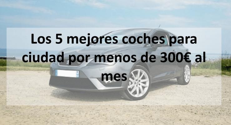 Los 5 mejores coches para ciudad por menos de 300€ al mes